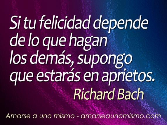 Si tu felicidad depende de lo que hagan  los demás, supongo que estarás en aprietos. (Richard Bach)