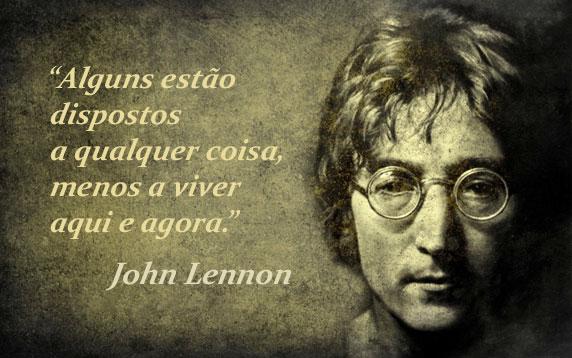 Alguns estão dispostos a qualquer coisa, menos a viver aqui e agora (John Lennon)