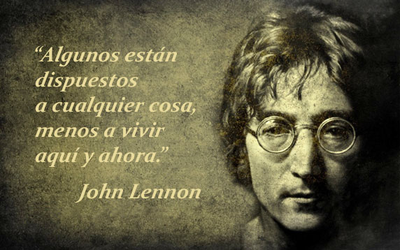 Algunos están dispuestos a cualquier cosa, menos a vivir aquí y ahora (frase de John Lennon)