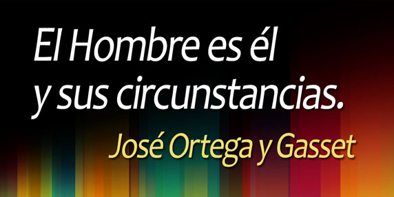 El Hombre es él y sus circunstancias. (José Ortega y Gasset)