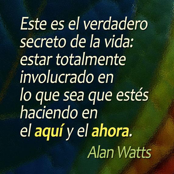 Este es el verdadero secreto de la vida: estar totalmente involucrado en lo que sea que estés haciendo en el aquí y el ahora. (Alan Watts)