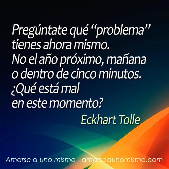 """Pregúntate qué """"problema"""" tienes ahora mismo. No el año próximo, mañana o dentro de cinco minutos. ¿Qué está mal en este momento? (Eckhart Tolle)"""