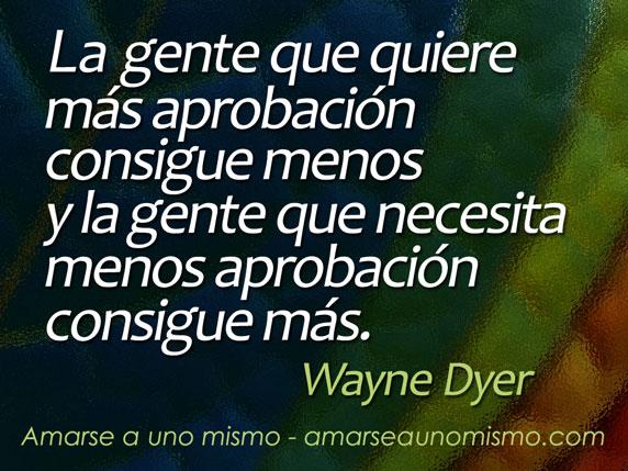 La gente que quiere más aprobación consigue menos y la gente que necesita menos aprobación consigue más. (Wayne Dyer)