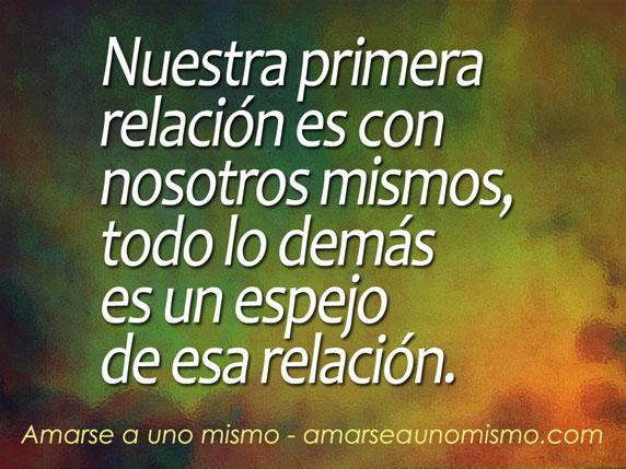 Nuestra primera relación es con nosotros mismos, todo lo demás es un espejo de esa relación.