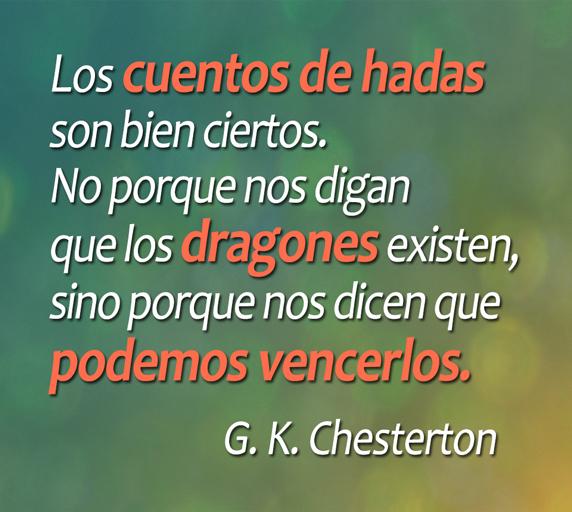 Los cuentos de hadas son bien ciertos. No porque nos digan que los dragones existen, sino porque nos dicen que podemos vencerlos. (G. K. Chesterton)