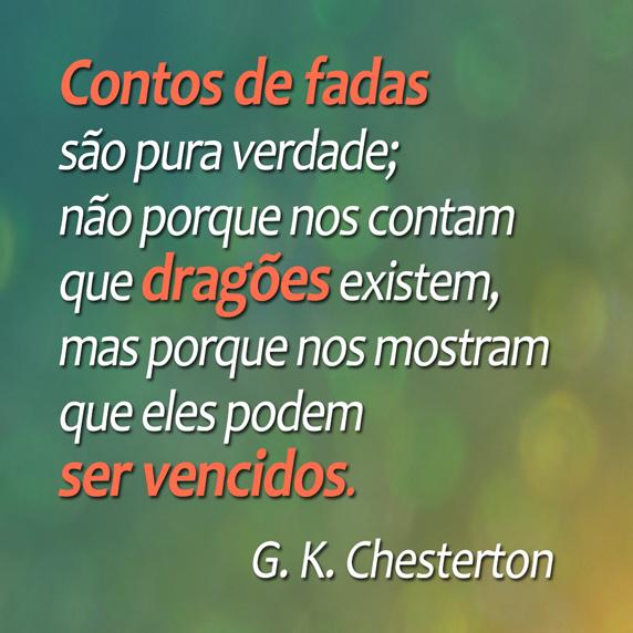 Os contos de fada são mais que verdade. Não porque nos dizem que dragões existem, mas porque nos dizem que podemos derrotá-los. (G. K. Chesterton)