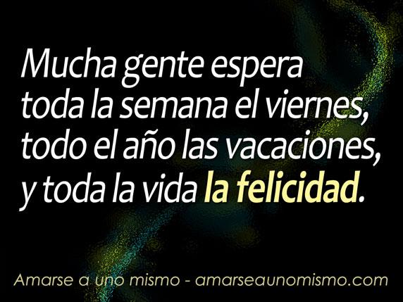 Mucha gente espera toda la semana el viernes, todo el año las vacaciones, y toda la vida la felicidad.
