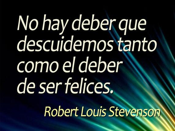 No hay deber que descuidemos tanto como el deber de ser felices (Robert Louis Stevenson)