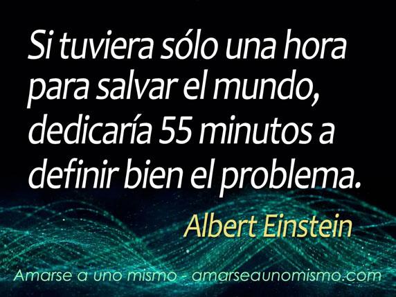 Si tuviera sólo una hora para salvar el mundo, dedicaría 55 minutos a definir bien el problema. (Albert Einstein)